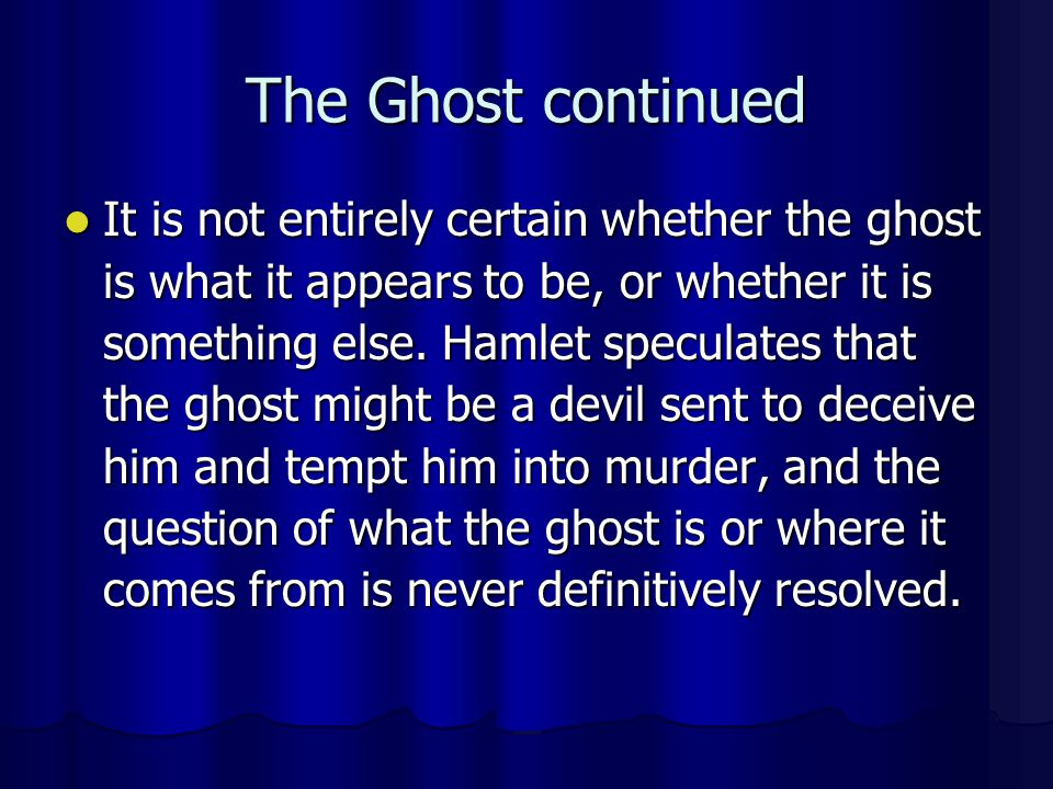 The Ghost continued It is not entirely certain whether the ghost is what it appears to be, or whether it is something else. Hamlet speculates that the