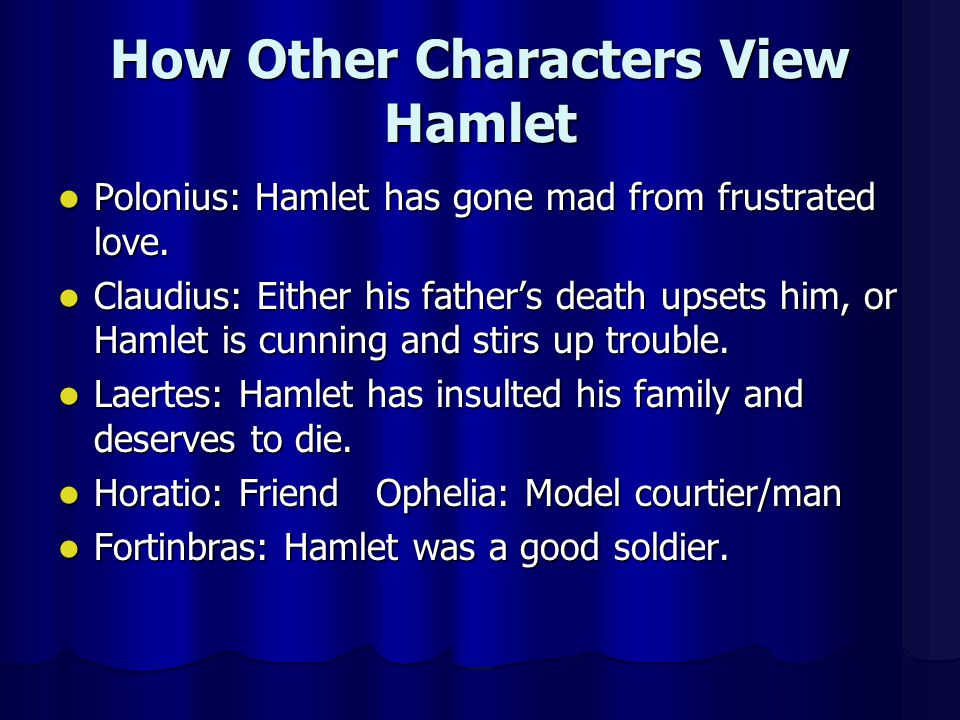 How Other Characters View Hamlet Polonius: Hamlet has gone mad from frustrated love. Polonius: Hamlet has gone mad from frustrated love. Claudius: Eit