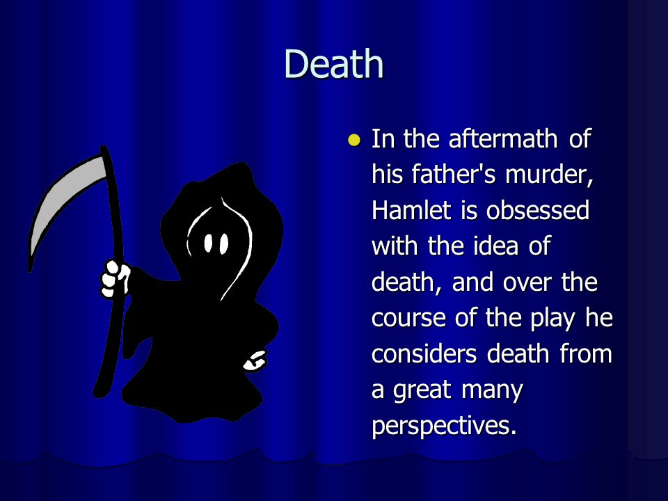 Death In the aftermath of his father's murder, Hamlet is obsessed with the idea of death, and over the course of the play he considers death from a gr