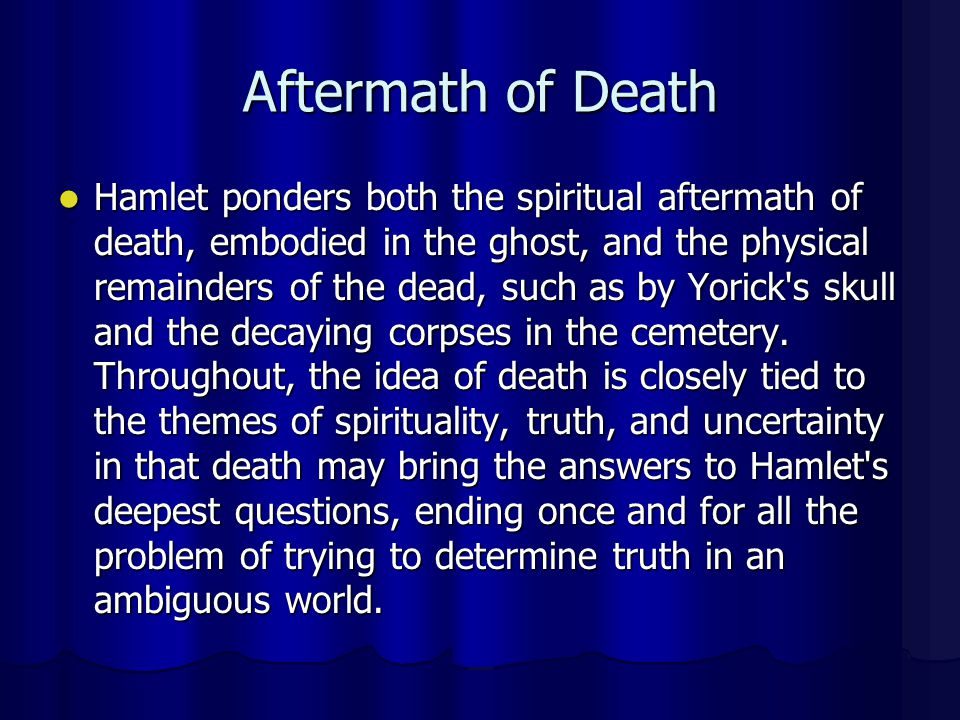 Aftermath of Death Hamlet ponders both the spiritual aftermath of death, embodied in the ghost, and the physical remainders of the dead, such as by Yo
