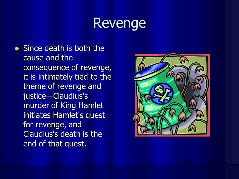 Revenge Since death is both the cause and the consequence of revenge, it is intimately tied to the theme of revenge and justiceClaudius's murder of Ki