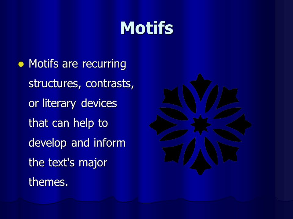 Motifs Motifs are recurring structures, contrasts, or literary devices that can help to develop and inform the text's major themes. Motifs are recurri