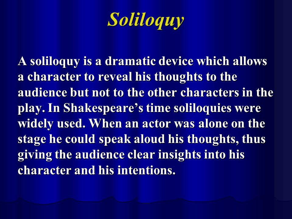 Soliloquy A soliloquy is a dramatic device which allows a character to reveal his thoughts to the audience but not to the other characters in the play