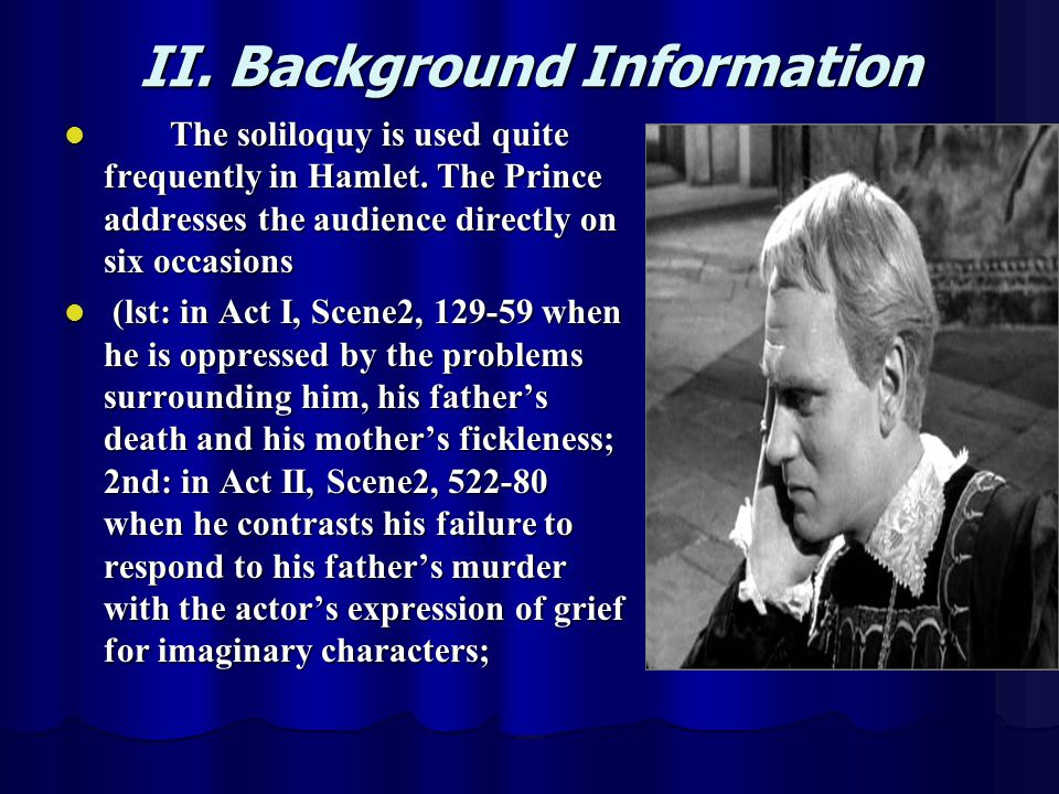 II. Background Information The soliloquy is used quite frequently in Hamlet. The Prince addresses the audience directly on six occasions The soliloquy