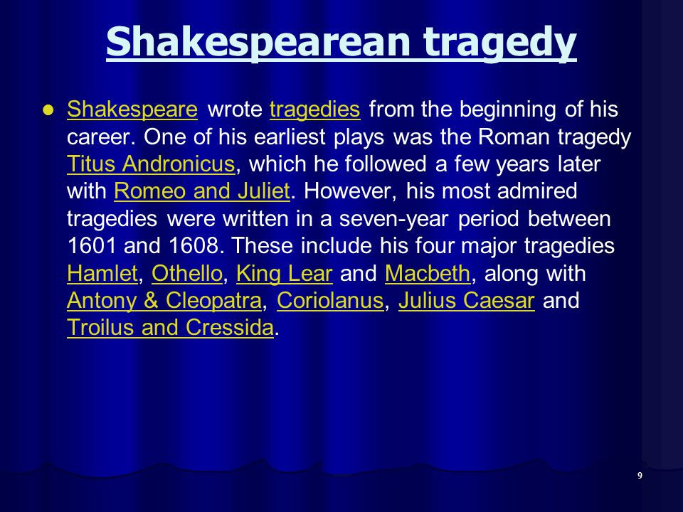 Shakespearean tragedy Shakespeare wrote tragedies from the beginning of his career. One of his earliest plays was the Roman tragedy Titus Andronicus,