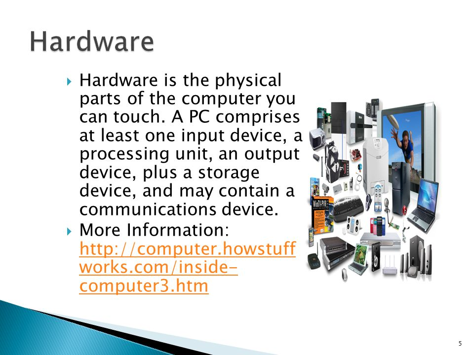 Hardware is the physical parts of the computer you can touch.