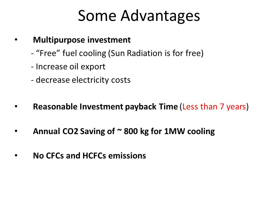 Multipurpose investment - Free fuel cooling (Sun Radiation is for free) - Increase oil export - decrease electricity costs Reasonable Investment payback Time (Less than 7 years) Annual CO2 Saving of ~ 800 kg for 1MW cooling No CFCs and HCFCs emissions Some Advantages