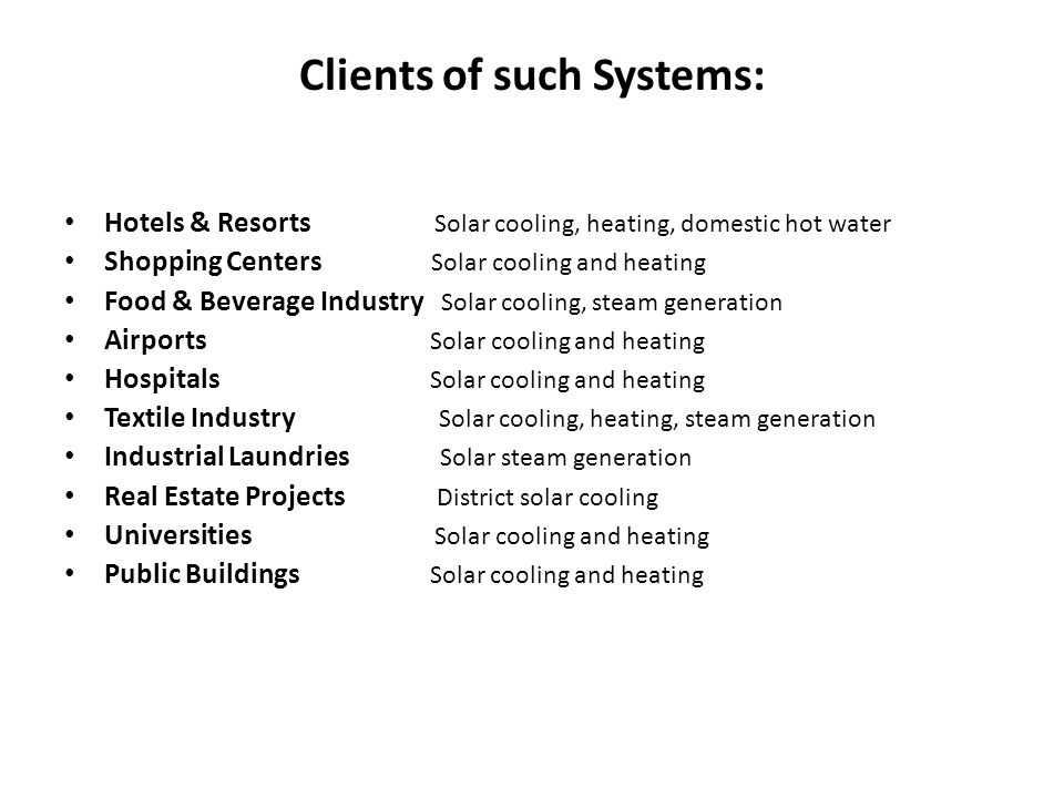 Clients of such Systems: Hotels & Resorts Solar cooling, heating, domestic hot water Shopping Centers Solar cooling and heating Food & Beverage Industry Solar cooling, steam generation Airports Solar cooling and heating Hospitals Solar cooling and heating Textile Industry Solar cooling, heating, steam generation Industrial Laundries Solar steam generation Real Estate Projects District solar cooling Universities Solar cooling and heating Public Buildings Solar cooling and heating