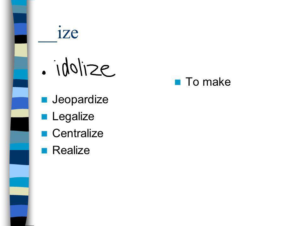 __ize To make Jeopardize Legalize Centralize Realize