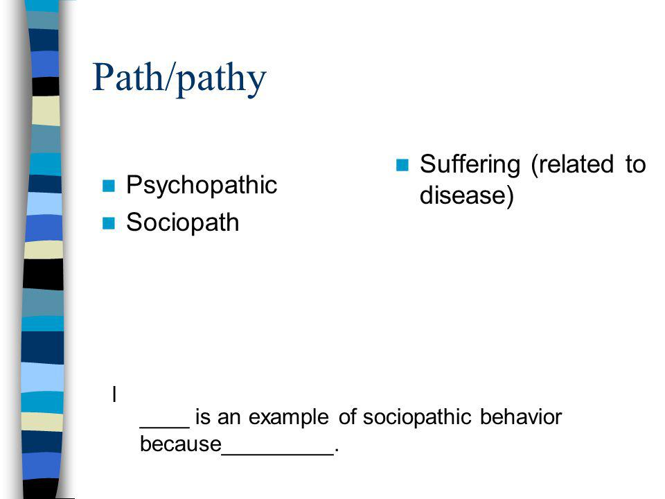 Path/pathy Suffering (related to disease) Psychopathic Sociopath l ____ is an example of sociopathic behavior because_________.
