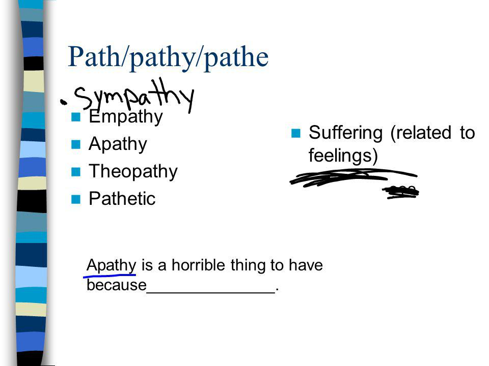Path/pathy/pathe Suffering (related to feelings) Empathy Apathy Theopathy Pathetic Apathy is a horrible thing to have because______________.