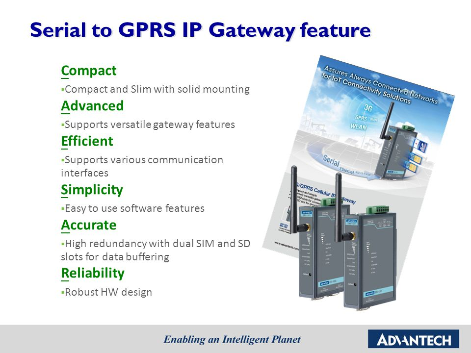 Serial to GPRS IP Gateway feature Compact Compact and Slim with solid mounting Advanced Supports versatile gateway features Efficient Supports various communication interfaces Simplicity Easy to use software features Accurate High redundancy with dual SIM and SD slots for data buffering Reliability Robust HW design