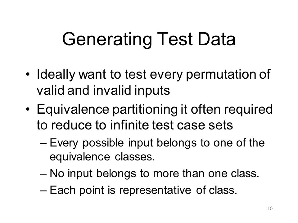 10 Generating Test Data Ideally want to test every permutation of valid and invalid inputs Equivalence partitioning it often required to reduce to infinite test case sets –Every possible input belongs to one of the equivalence classes.