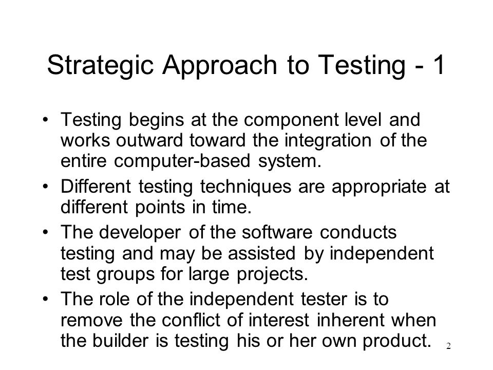 2 Strategic Approach to Testing - 1 Testing begins at the component level and works outward toward the integration of the entire computer-based system.