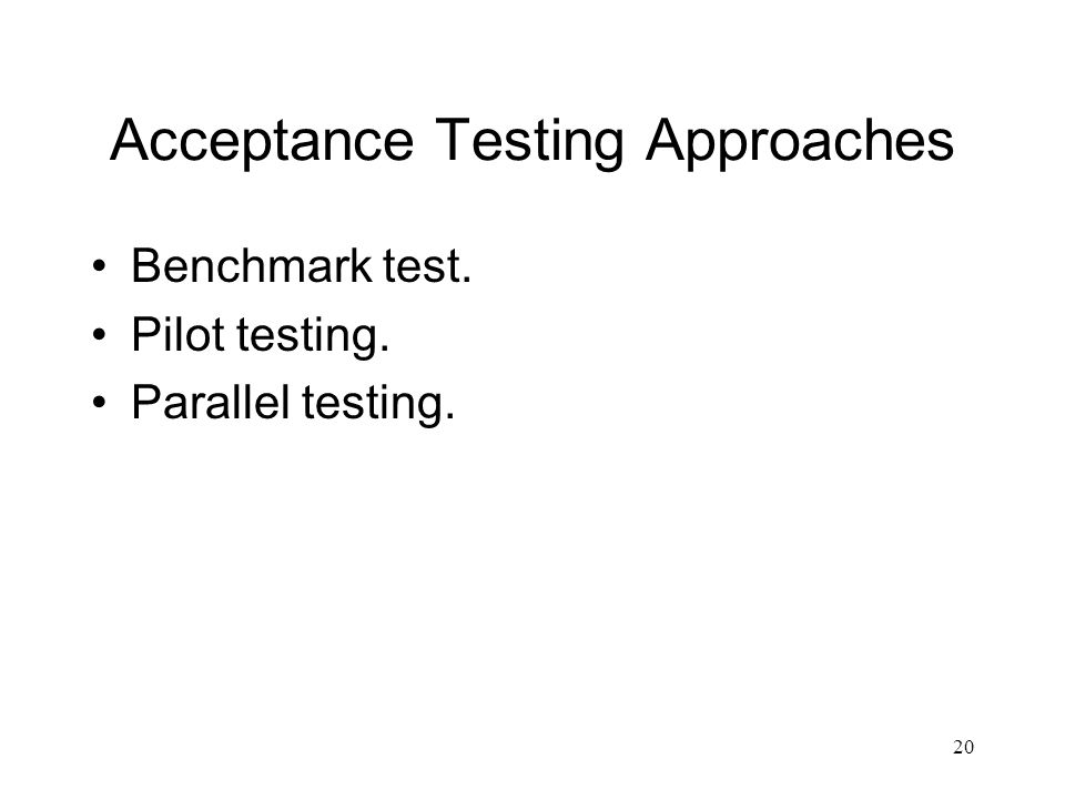20 Acceptance Testing Approaches Benchmark test. Pilot testing. Parallel testing.