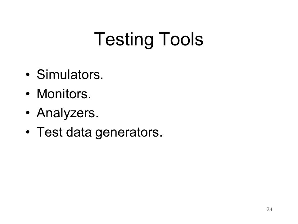 24 Testing Tools Simulators. Monitors. Analyzers. Test data generators.