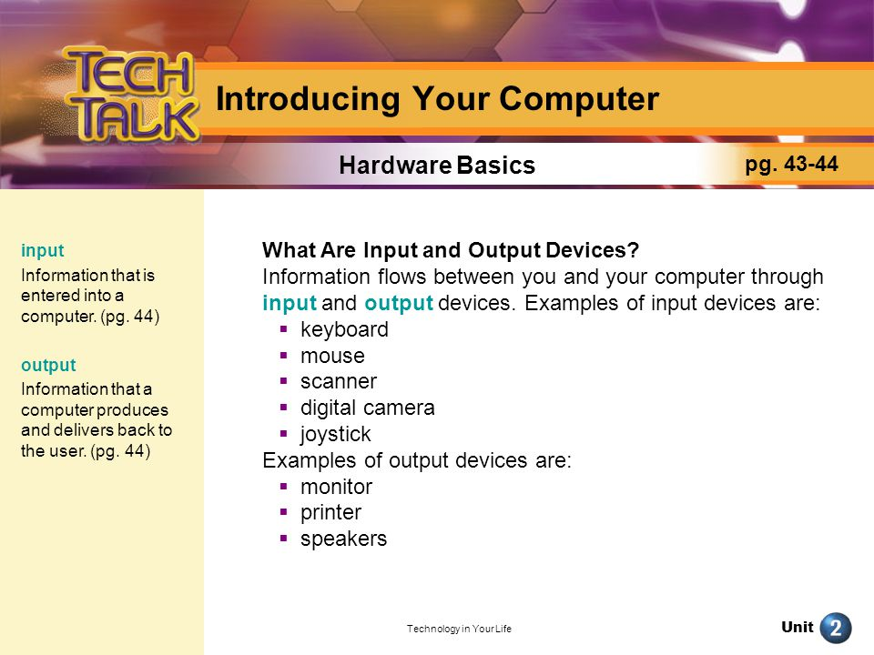 Unit Technology in Your Life Hardware Basics Introducing Your Computer Identify Name three hardware components that are also input devices, and three hardware components that are also output devices.