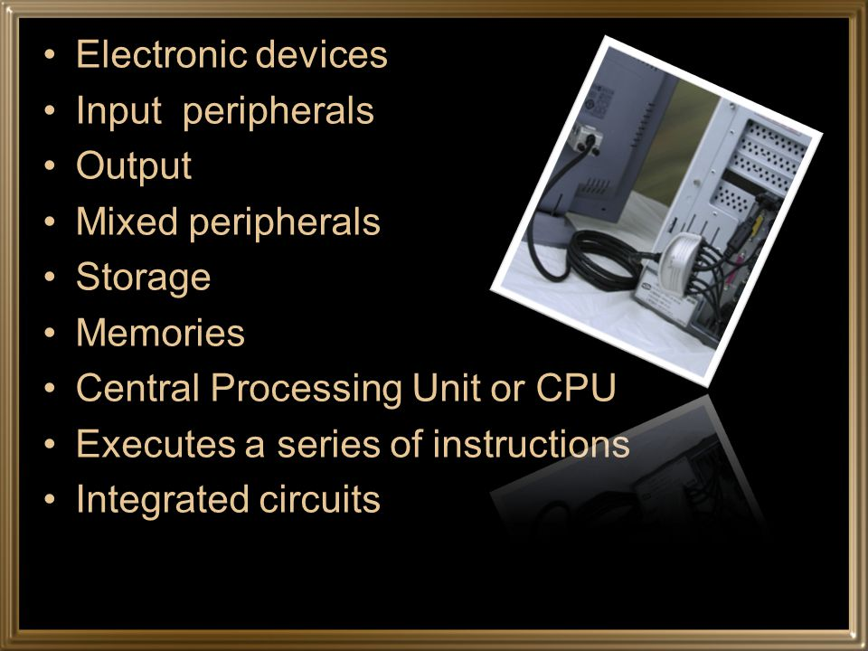 Electronic devices Input peripherals Output Mixed peripherals Storage Memories Central Processing Unit or CPU Executes a series of instructions Integrated circuits