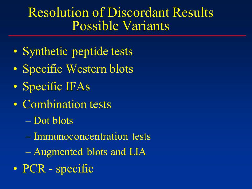 Resolution of Discordant Results Possible Variants Synthetic peptide tests Specific Western blots Specific IFAs Combination tests –Dot blots –Immunoconcentration tests –Augmented blots and LIA PCR - specific