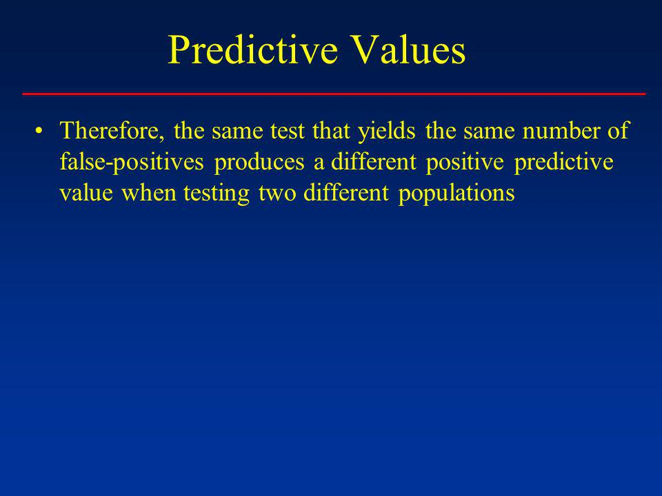 Predictive Values Therefore, the same test that yields the same number of false-positives produces a different positive predictive value when testing two different populations