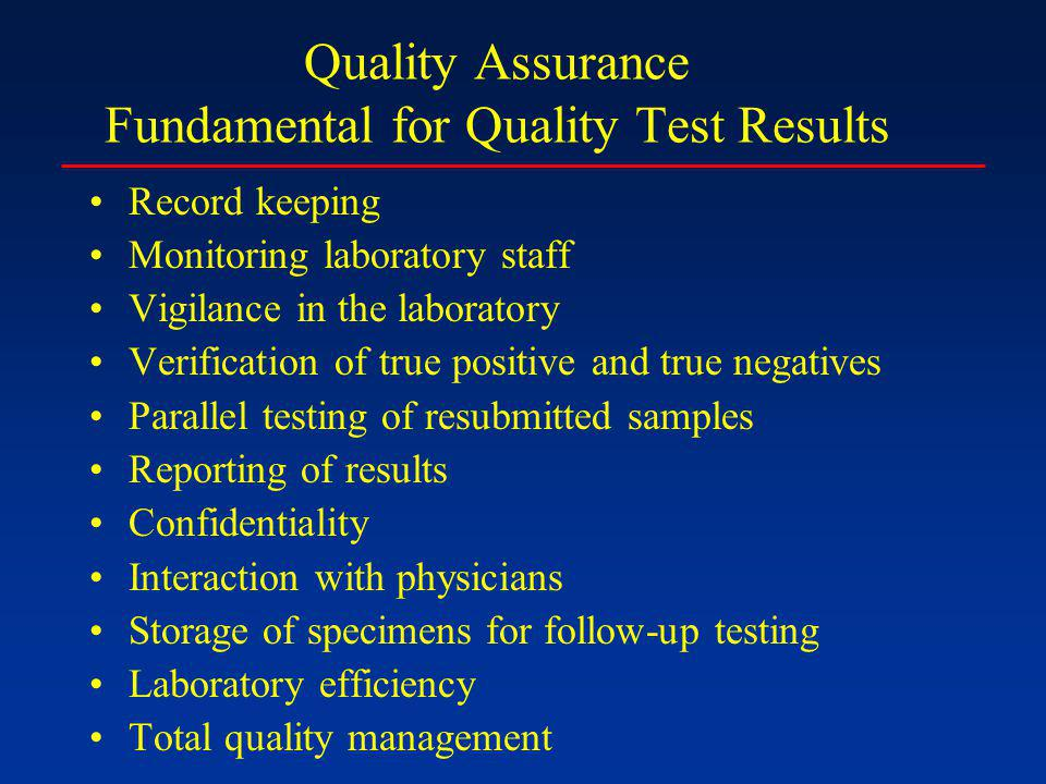 Quality Assurance Fundamental for Quality Test Results Record keeping Monitoring laboratory staff Vigilance in the laboratory Verification of true positive and true negatives Parallel testing of resubmitted samples Reporting of results Confidentiality Interaction with physicians Storage of specimens for follow-up testing Laboratory efficiency Total quality management