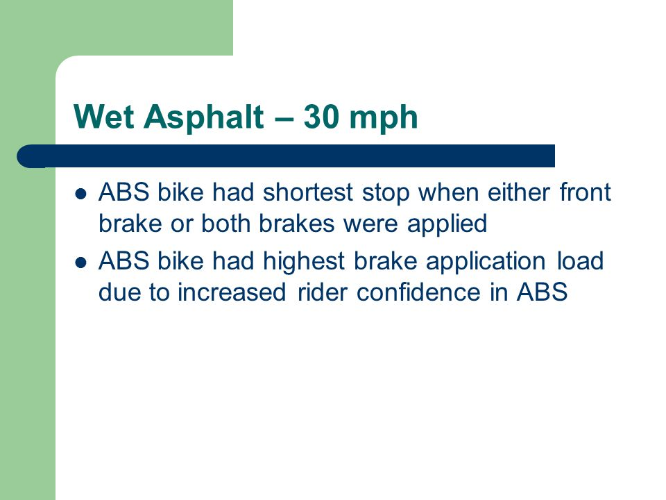 Wet Asphalt – 30 mph ABS bike had shortest stop when either front brake or both brakes were applied ABS bike had highest brake application load due to increased rider confidence in ABS