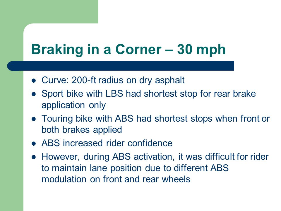 Braking in a Corner – 30 mph Curve: 200-ft radius on dry asphalt Sport bike with LBS had shortest stop for rear brake application only Touring bike with ABS had shortest stops when front or both brakes applied ABS increased rider confidence However, during ABS activation, it was difficult for rider to maintain lane position due to different ABS modulation on front and rear wheels