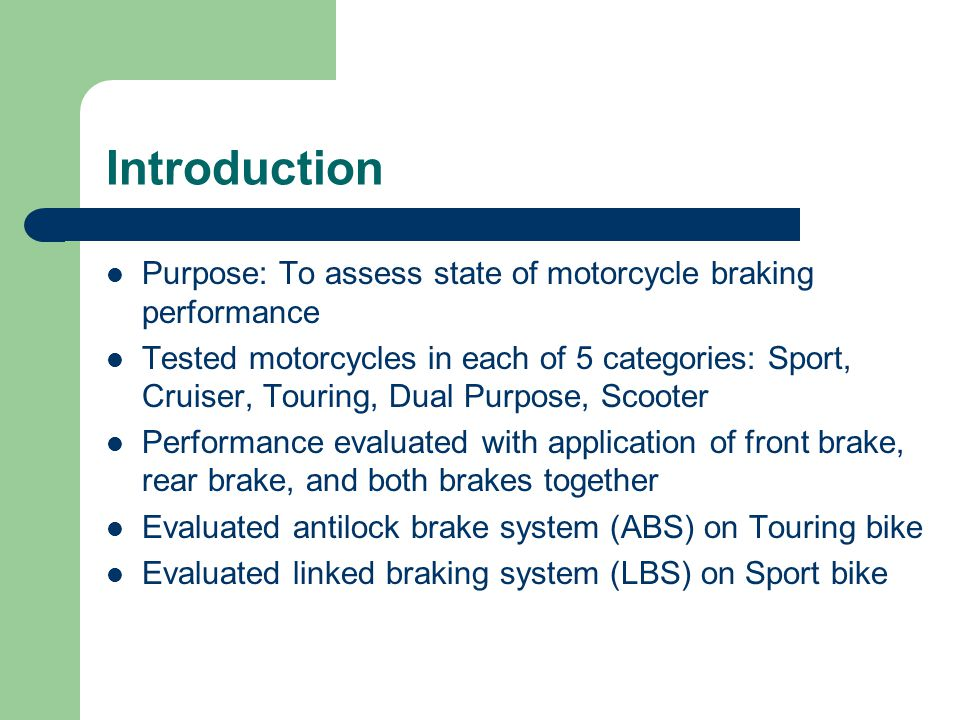 Introduction Purpose: To assess state of motorcycle braking performance Tested motorcycles in each of 5 categories: Sport, Cruiser, Touring, Dual Purpose, Scooter Performance evaluated with application of front brake, rear brake, and both brakes together Evaluated antilock brake system (ABS) on Touring bike Evaluated linked braking system (LBS) on Sport bike