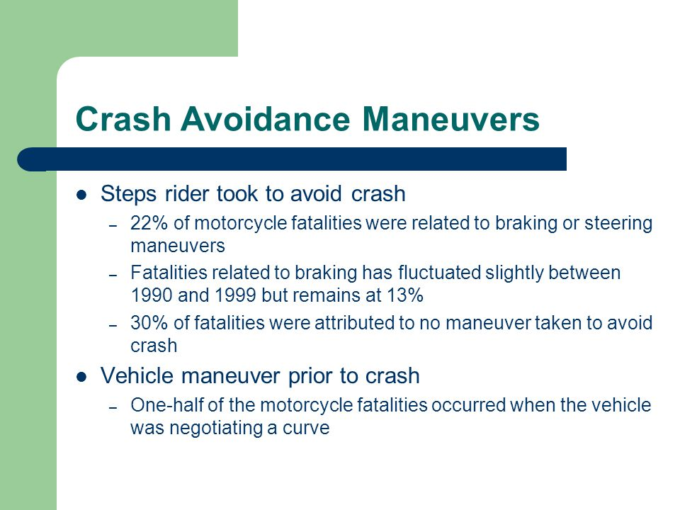 Crash Avoidance Maneuvers Steps rider took to avoid crash – 22% of motorcycle fatalities were related to braking or steering maneuvers – Fatalities related to braking has fluctuated slightly between 1990 and 1999 but remains at 13% – 30% of fatalities were attributed to no maneuver taken to avoid crash Vehicle maneuver prior to crash – One-half of the motorcycle fatalities occurred when the vehicle was negotiating a curve