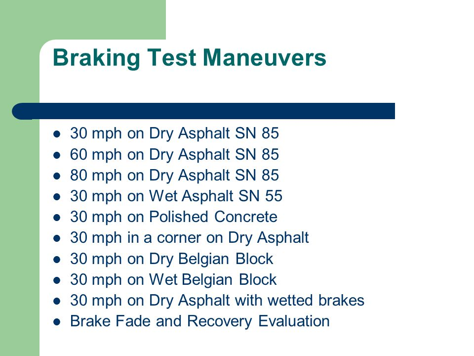 Braking Test Maneuvers 30 mph on Dry Asphalt SN 85 60 mph on Dry Asphalt SN 85 80 mph on Dry Asphalt SN 85 30 mph on Wet Asphalt SN 55 30 mph on Polished Concrete 30 mph in a corner on Dry Asphalt 30 mph on Dry Belgian Block 30 mph on Wet Belgian Block 30 mph on Dry Asphalt with wetted brakes Brake Fade and Recovery Evaluation