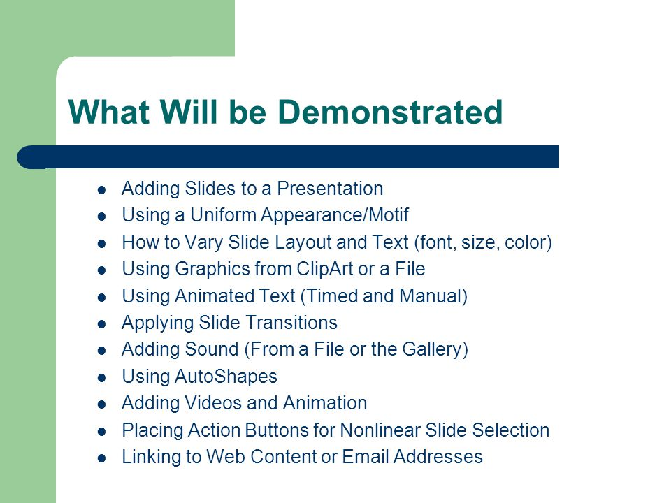 What Will be Demonstrated Adding Slides to a Presentation Using a Uniform Appearance/Motif How to Vary Slide Layout and Text (font, size, color) Using Graphics from ClipArt or a File Using Animated Text (Timed and Manual) Applying Slide Transitions Adding Sound (From a File or the Gallery) Using AutoShapes Adding Videos and Animation Placing Action Buttons for Nonlinear Slide Selection Linking to Web Content or Email Addresses