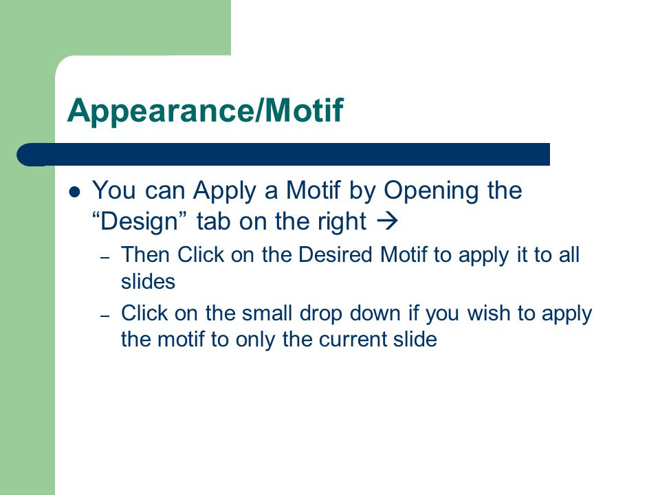 Appearance/Motif You can Apply a Motif by Opening the Design tab on the right – Then Click on the Desired Motif to apply it to all slides – Click on the small drop down if you wish to apply the motif to only the current slide