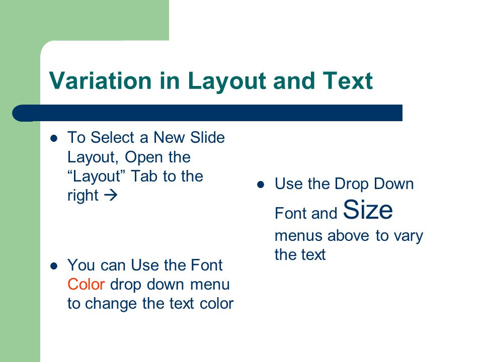 Variation in Layout and Text To Select a New Slide Layout, Open the Layout Tab to the right You can Use the Font Color drop down menu to change the text color Use the Drop Down Font and Size menus above to vary the text
