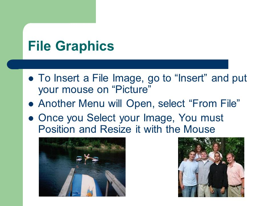 File Graphics To Insert a File Image, go to Insert and put your mouse on Picture Another Menu will Open, select From File Once you Select your Image, You must Position and Resize it with the Mouse