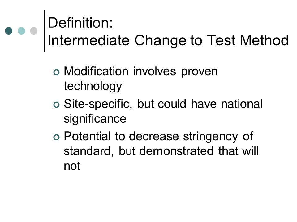 Definition: Intermediate Change to Test Method Modification involves proven technology Site-specific, but could have national significance Potential to decrease stringency of standard, but demonstrated that will not