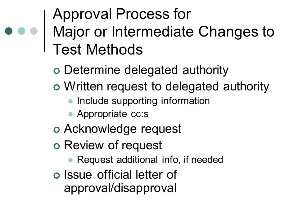 Approval Process for Major or Intermediate Changes to Test Methods Determine delegated authority Written request to delegated authority Include supporting information Appropriate cc:s Acknowledge request Review of request Request additional info, if needed Issue official letter of approval/disapproval