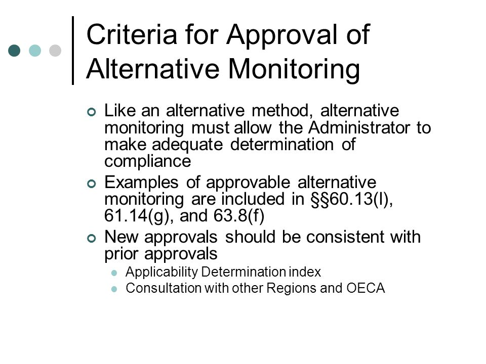 Criteria for Approval of Alternative Monitoring Like an alternative method, alternative monitoring must allow the Administrator to make adequate determination of compliance Examples of approvable alternative monitoring are included in §§60.13(l), 61.14(g), and 63.8(f) New approvals should be consistent with prior approvals Applicability Determination index Consultation with other Regions and OECA