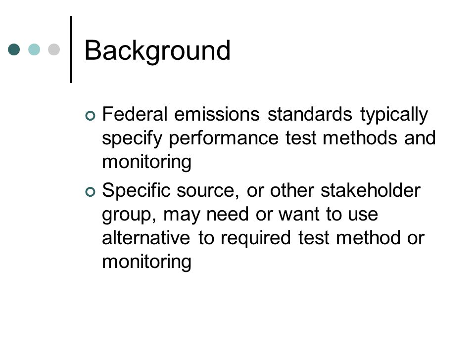 Background Federal emissions standards typically specify performance test methods and monitoring Specific source, or other stakeholder group, may need or want to use alternative to required test method or monitoring