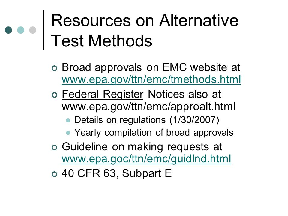 Resources on Alternative Test Methods Broad approvals on EMC website at www.epa.gov/ttn/emc/tmethods.html www.epa.gov/ttn/emc/tmethods.html Federal Register Notices also at www.epa.gov/ttn/emc/approalt.html Details on regulations (1/30/2007) Yearly compilation of broad approvals Guideline on making requests at www.epa.goc/ttn/emc/guidlnd.html www.epa.goc/ttn/emc/guidlnd.html 40 CFR 63, Subpart E