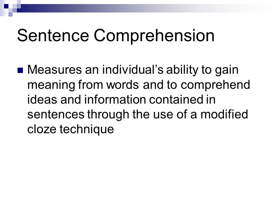 Sentence Comprehension Measures an individuals ability to gain meaning from words and to comprehend ideas and information contained in sentences throu
