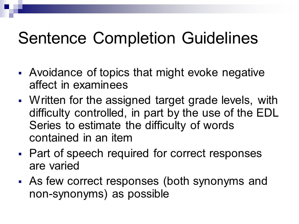 Sentence Completion Guidelines Avoidance of topics that might evoke negative affect in examinees Written for the assigned target grade levels, with di