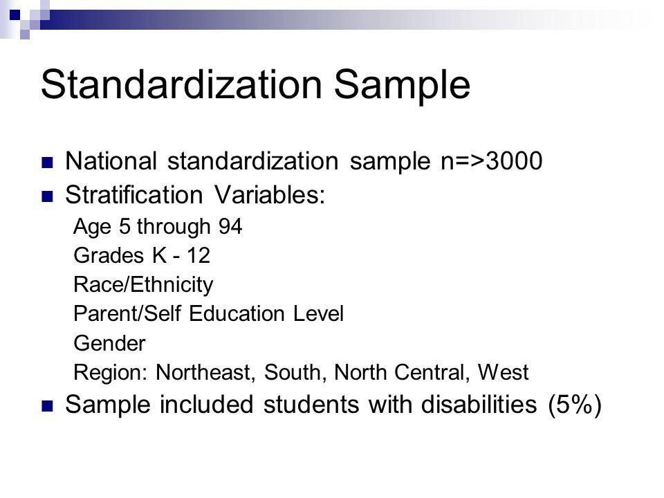 Standardization Sample National standardization sample n=>3000 Stratification Variables: Age 5 through 94 Grades K - 12 Race/Ethnicity Parent/Self Edu