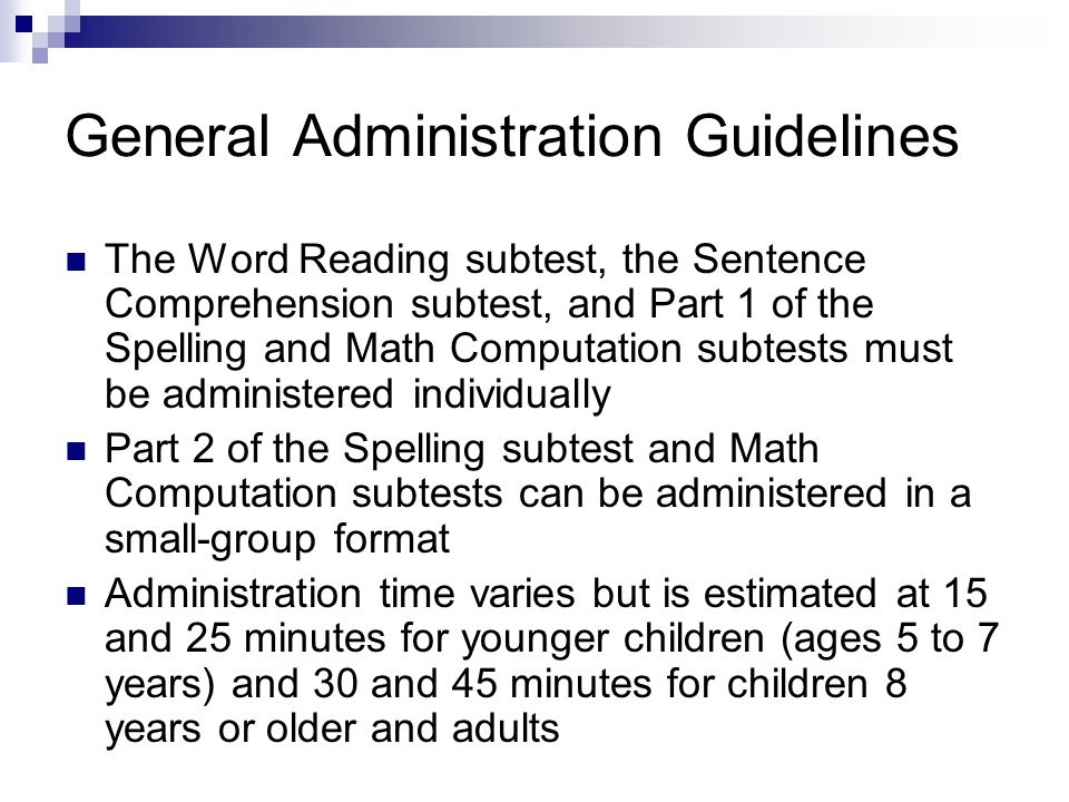General Administration Guidelines The Word Reading subtest, the Sentence Comprehension subtest, and Part 1 of the Spelling and Math Computation subtes