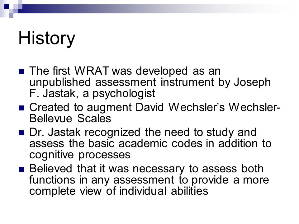 History The first WRAT was developed as an unpublished assessment instrument by Joseph F. Jastak, a psychologist Created to augment David Wechslers We
