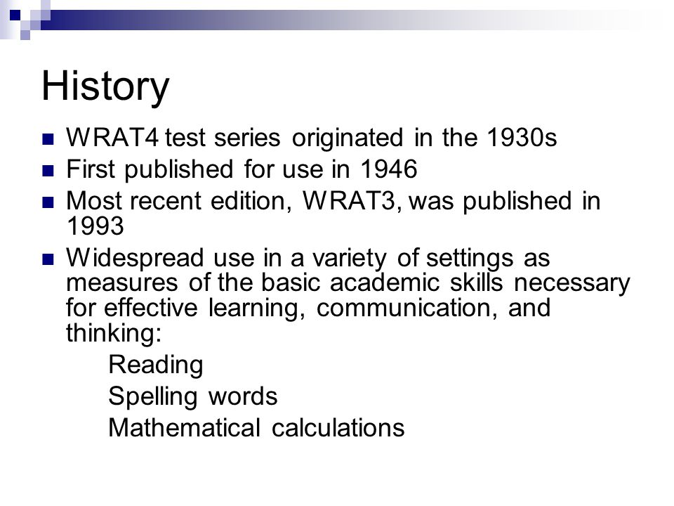 History WRAT4 test series originated in the 1930s First published for use in 1946 Most recent edition, WRAT3, was published in 1993 Widespread use in