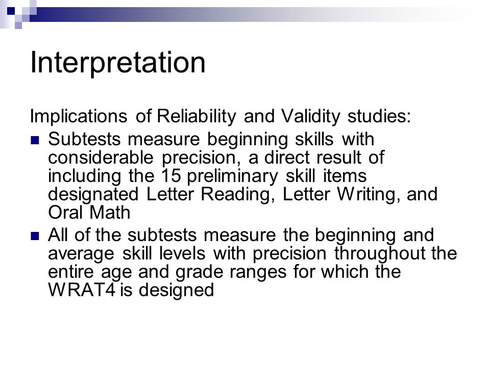 Interpretation Implications of Reliability and Validity studies: Subtests measure beginning skills with considerable precision, a direct result of inc