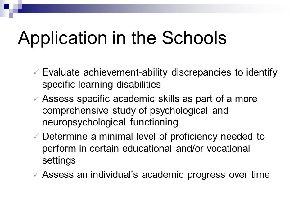Application in the Schools Evaluate achievement-ability discrepancies to identify specific learning disabilities Assess specific academic skills as pa
