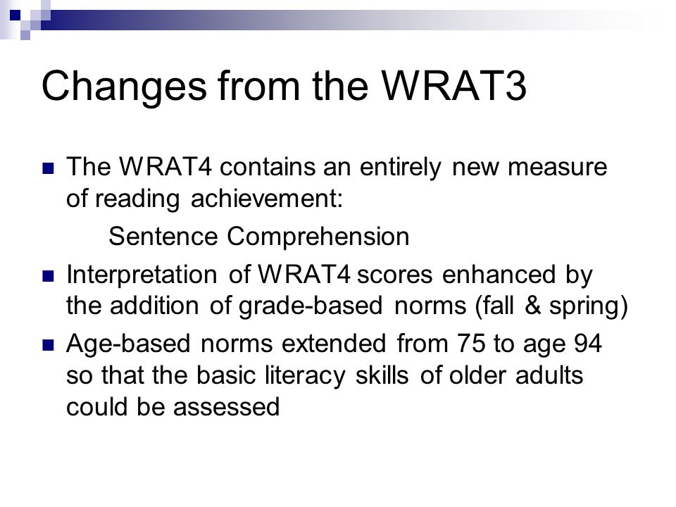 Changes from the WRAT3 The WRAT4 contains an entirely new measure of reading achievement: Sentence Comprehension Interpretation of WRAT4 scores enhanc