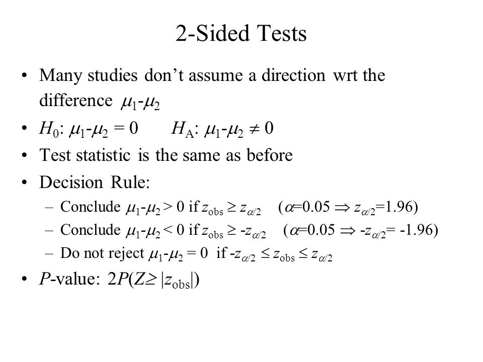 2-Sided Tests Many studies dont assume a direction wrt the difference 1 - 2 H 0 : 1 - 2 = 0 H A : 1 - 2 0 Test statistic is the same as before Decisio