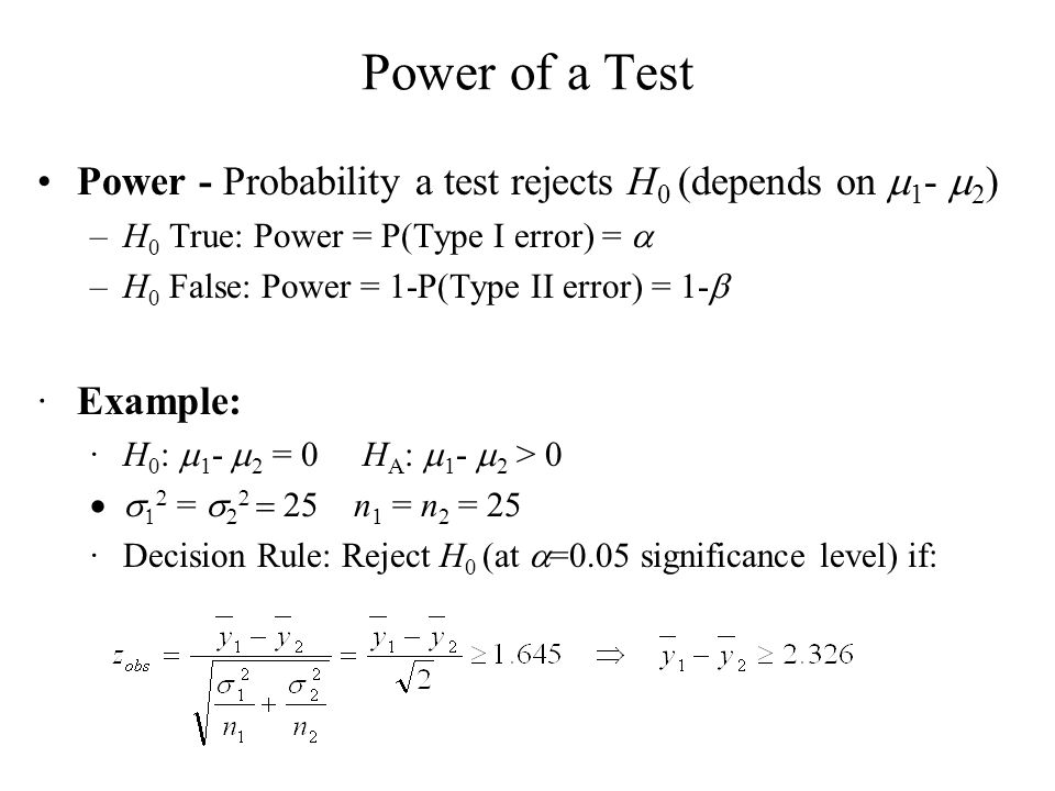 Power of a Test Power - Probability a test rejects H 0 (depends on 1 - 2 ) –H 0 True: Power = P(Type I error) = –H 0 False: Power = 1-P(Type II error)